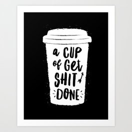 A Cup of Get Shit Done black and white monochrome typography poster design home wall bedroom decor Art Print