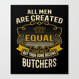 All Men Are Created Equal But Then Some Become Butchers Canvas Print