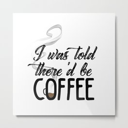 I was told there'd be coffee Metal Print
