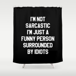 I'M NOT SARCASTIC I'M JUST A FUNNY PERSON SURROUNDED BY IDIOTS (Black & White) Shower Curtain