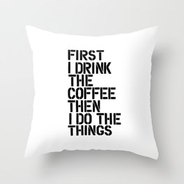 First I Drink the Coffee Then I Do the Things black and white typography poster home wall decor Throw Pillow