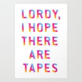 Lordy, I hope there are tapes Art Print