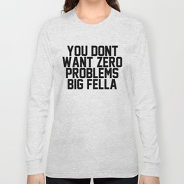 YOU DONT WANT ZERO PROBLEMS BIG FELLA Long Sleeve T-shirt