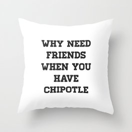 why need friends when you have chipotle Throw Pillow