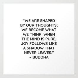 """WE ARE SHAPED BY OUR THOUGHTS; WE BECOME WHAT WE THINK. WHEN THE MIND IS PURE, JOY FOLLOWS LIKE A S Art Print"