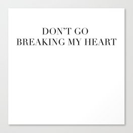 DON'T GO BREAKING MY HEART Canvas Print