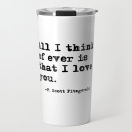 All I think of ever is that I love you Travel Mug