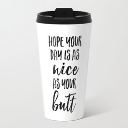 Hope your day is as nice as your butt Travel Mug