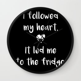 Kitchen quote - I followed my heart, it led me to the fridge. Wall Clock