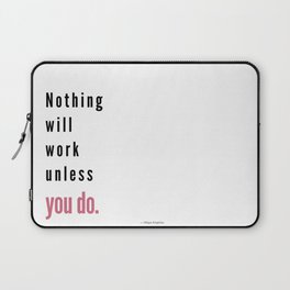 Nothing will work unless you do. Maya Angelou Laptop Sleeve