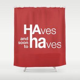 HAves and soon to HAves. Shower Curtain