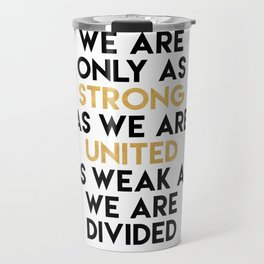 WE ARE ONLY AS STRONG AS WE ARE UNITED Travel Mug