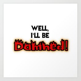 Well, I'll Be Damned! Art Print