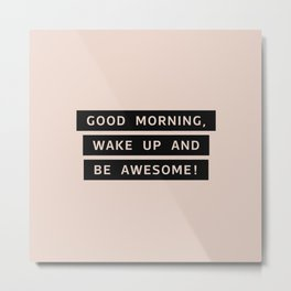 Good Morning, Wake Up And Be Awesome! Metal Print