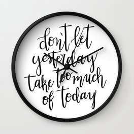 Don't Let Yesterday Take Too Much Of Today Wall Clock