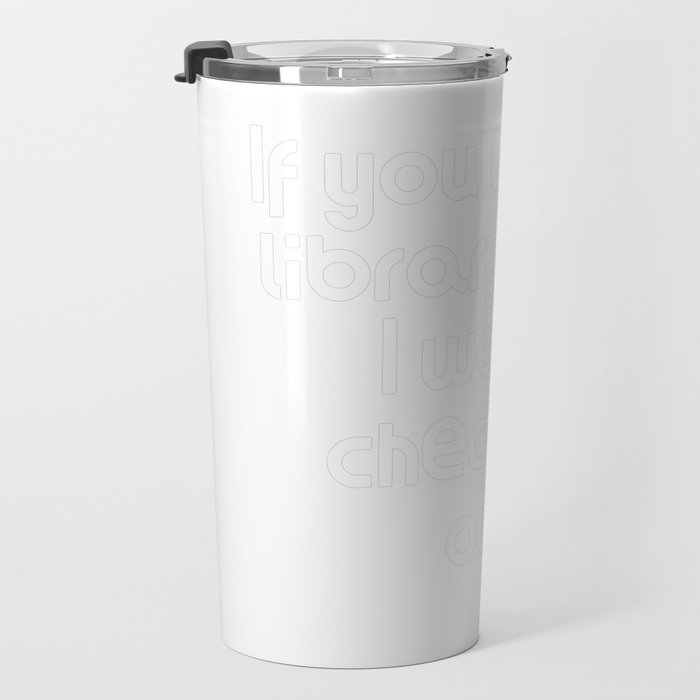 If you were a library book, I would check you out. Travel Mug