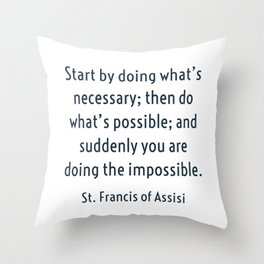 Start by doing what's necessary; then do what's possible; and suddenly you are doing the impossible. Throw Pillow