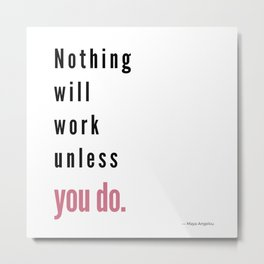 Nothing will work unless you do. Maya Angelou Metal Print