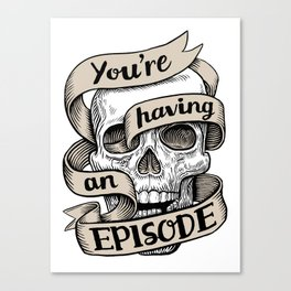 You're Having an Episode Canvas Print