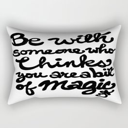 Be With Someone Who Thinks You Are A Bit of Magic Rectangular Pillow