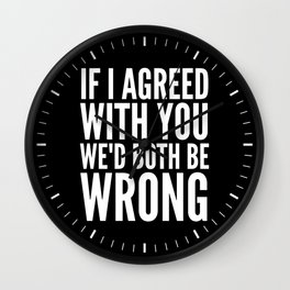 If I Agreed With You We'd Both Be Wrong (Black & White) Wall Clock