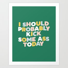 I Should Probably Kick Some Ass Today hand drawn type in pink green blue and white Art Print