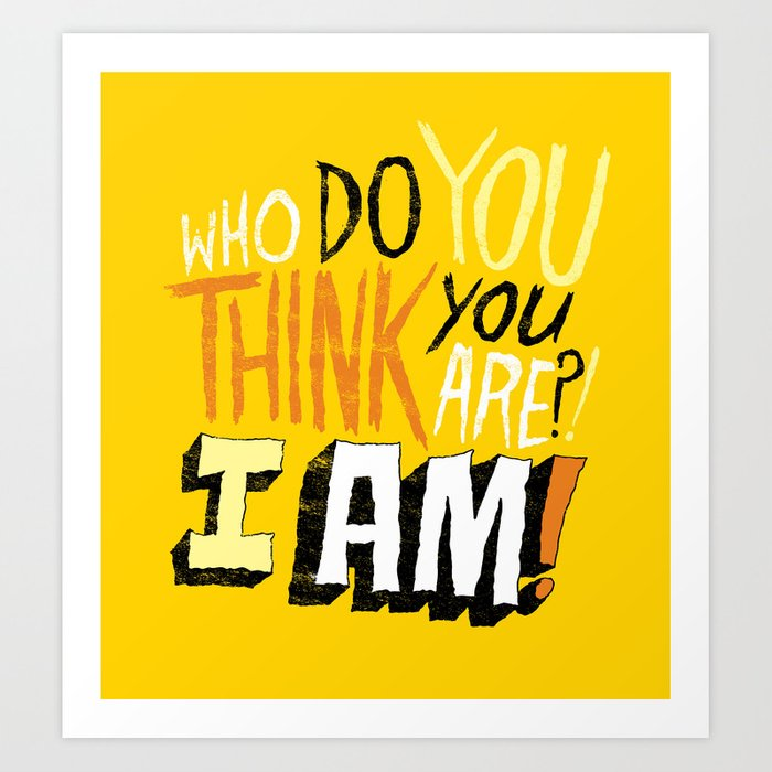 """WHO DO YOU THINK YOU ARE?! I AM!!"" Art Print"
