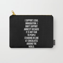 I support legal immigration I don t support amnesty because it is not fair to people standing in line at consulates around the world Carry-All Pouch