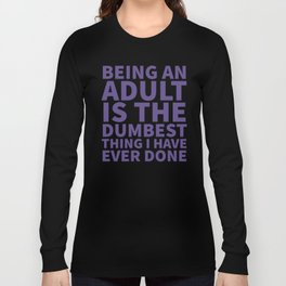 Being an Adult is the Dumbest Thing I have Ever Done (Ultra Violet) Long Sleeve T-shirt