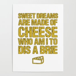 Sweet Dreams Are Made Of Cheese Who Am I To Dis A Brie Cheese Lover Poster
