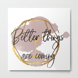 Better things are coming. Concept quotes Metal Print