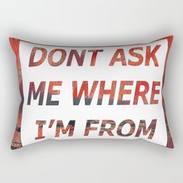 Don't Ask Me Where I'm From Rectangular Pillow