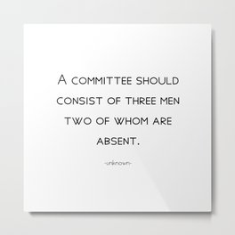 A committee should consist of three men, two of whom are absent. Metal Print