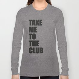 TAKE ME TO THE CLUB Long Sleeve T-shirt