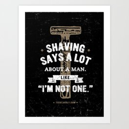 """SHAVING SAYS A LOT ABOUT A MAN. LIKE, """"I'M NOT ONE."""" Art Print"""