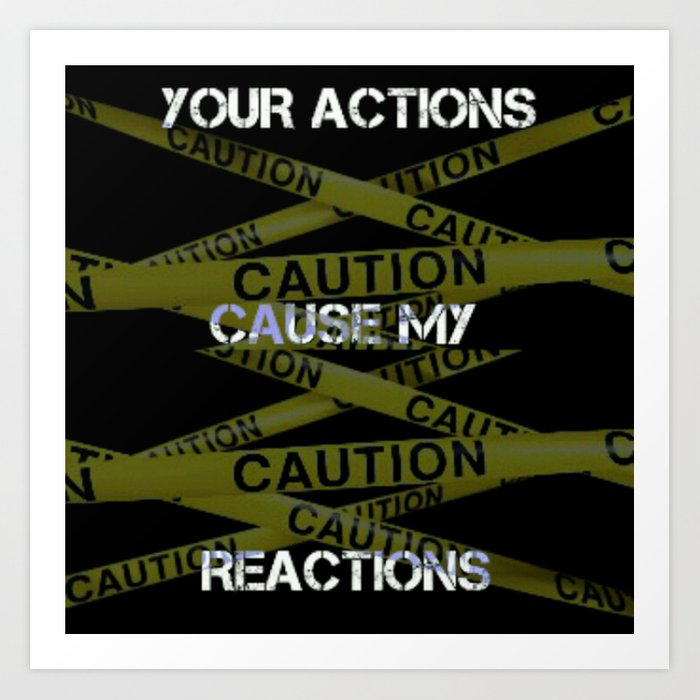 Your Actions Cause My Reaction Art Print