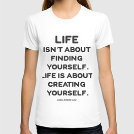 Life isn't about finding yourself. Life is about creating yourself. T-shirt