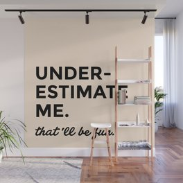 Underestimate me. That'll be fun. Wall Mural