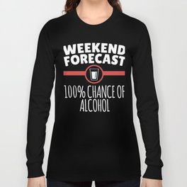 Weekend Forecast 100% Chance Of Alcohol Long Sleeve T-shirt