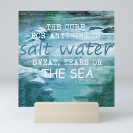 The cure for anything is salt water, sweat, tears, or the sea.    Dinesen, Isak Mini Art Print
