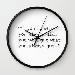 If you do what you always did, you will get what you always got. Wall Clock