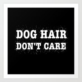 Dog Hair Don't Care Art Print