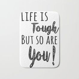 Life is tough but so are you! Bath Mat