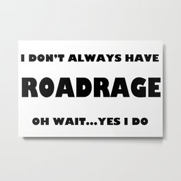 I don't always have roadrage oh wait yes I do Metal Print