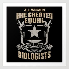 All Women Are Created Equal But Then Some Become Biologists Art Print