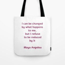 I can be changed by what happens to me,  but I refuse to be reduced by it  - Maya Angelou quote Tote Bag