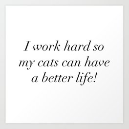 I work hard so my cats can have a better life Art Print
