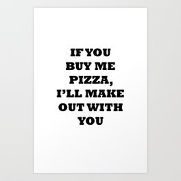 If You Buy Me Pizza, I'll Make Out With You Art Print