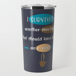 I Survived Another Meeting That Should Have Been An Email Travel Mug