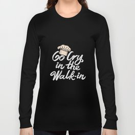 Go Cry in the Walk-In. - Gift Long Sleeve T-shirt